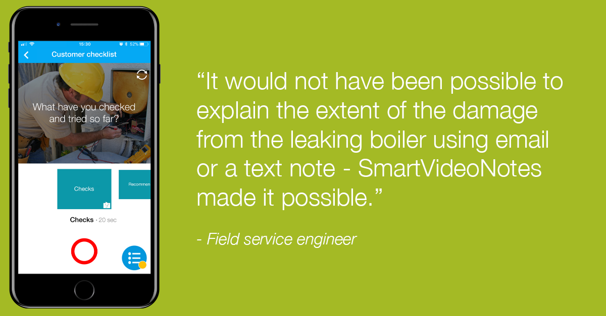 "Field service engineer: ""It would not have been possible to explain the extent of the damage from the leaking boiler using email or a text note - vyn SmartVideoNotes made it possible""."